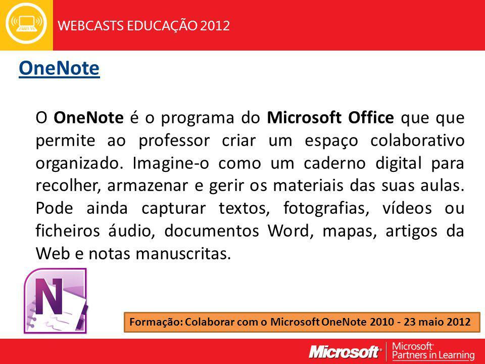 WEBCASTS EDUCAÇÃO 2012 OneNote O OneNote é o programa do Microsoft Office que que permite ao professor criar um espaço colaborativo organizado.