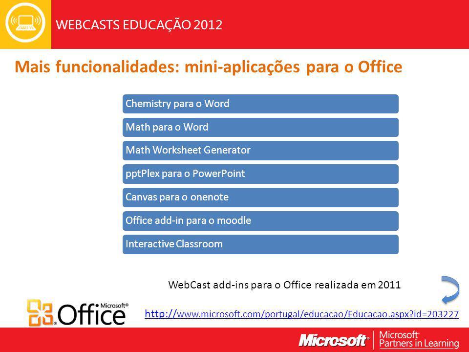 WEBCASTS EDUCAÇÃO 2012 Mais funcionalidades: mini-aplicações para o Office http:// www.microsoft.com/portugal/educacao/Educacao.aspx id=203227 WebCast add-ins para o Office realizada em 2011 Chemistry para o WordMath para o WordMath Worksheet GeneratorpptPlex para o PowerPointCanvas para o onenoteOffice add-in para o moodleInteractive Classroom
