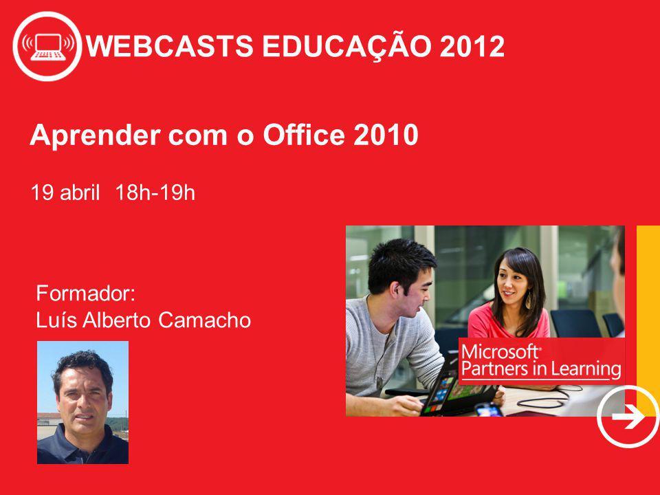 WEBCASTS EDUCAÇÃO 2012 Aprender com o Office 2010 19 abril 18h-19h WEBCASTS EDUCAÇÃO 2012 Formador: Luís Alberto Camacho