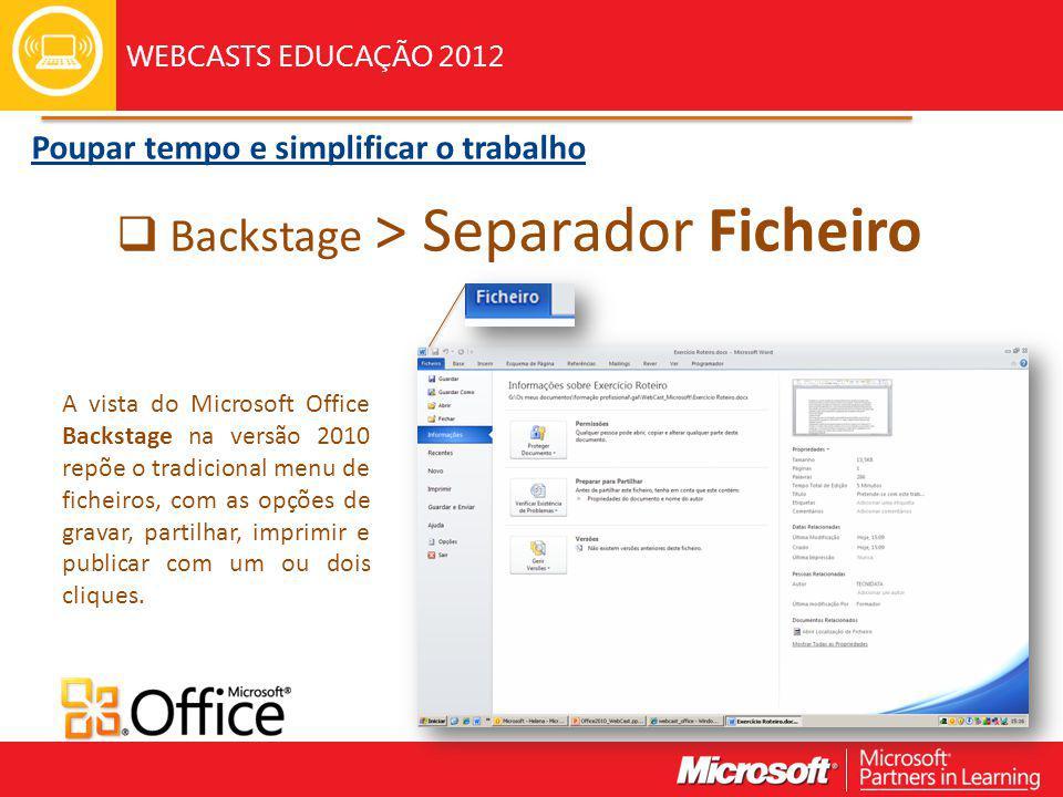 WEBCASTS EDUCAÇÃO 2012 Backstage > Separador Ficheiro Poupar tempo e simplificar o trabalho A vista do Microsoft Office Backstage na versão 2010 repõe o tradicional menu de ficheiros, com as opções de gravar, partilhar, imprimir e publicar com um ou dois cliques.