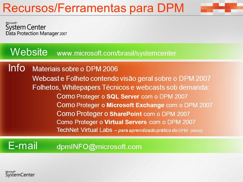 Recursos/Ferramentas para DPM Website www.microsoft.com/brasil/systemcenter Info Materiais sobre o DPM 2006 Webcast e Folheto contendo visão geral sob