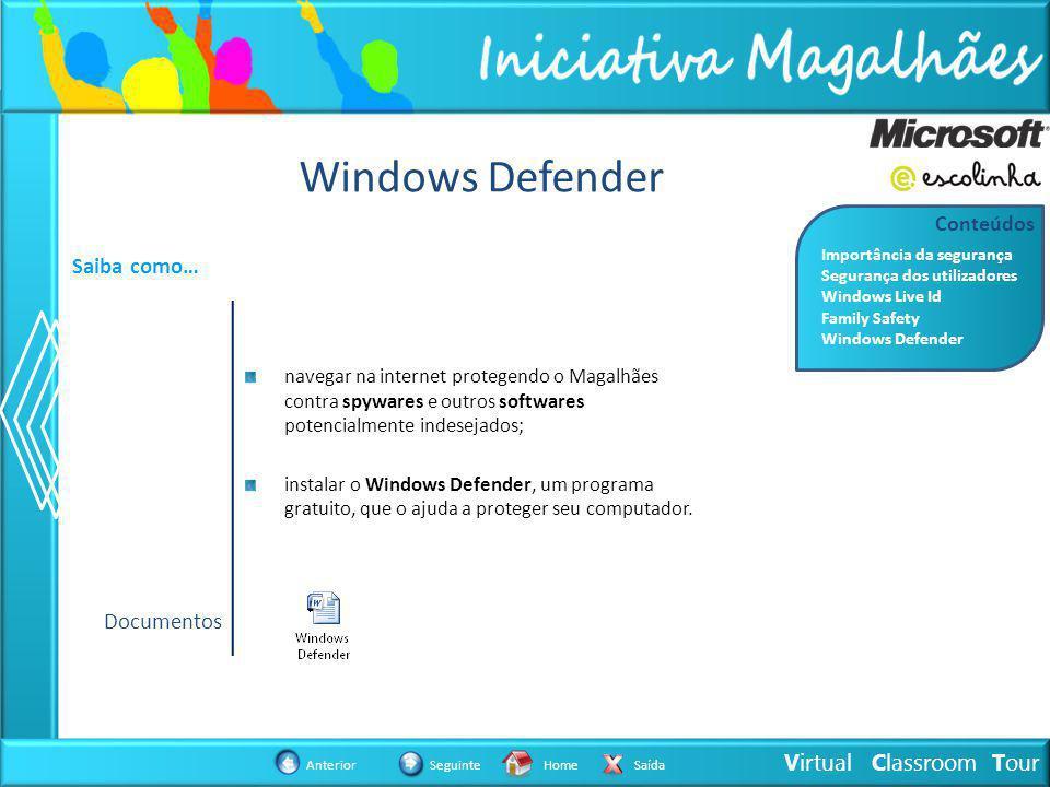 Virtual Classroom Tour AnteriorSeguinteHomeSaída Windows Defender Saiba como… navegar na internet protegendo o Magalhães contra spywares e outros softwares potencialmente indesejados; instalar o Windows Defender, um programa gratuito, que o ajuda a proteger seu computador.