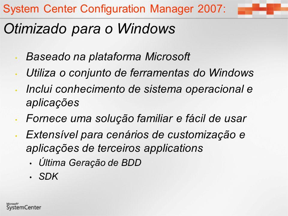 System Center Configuration Manager 2007: Otimizado para o Windows Baseado na plataforma Microsoft Utiliza o conjunto de ferramentas do Windows Inclui conhecimento de sistema operacional e aplicações Fornece uma solução familiar e fácil de usar Extensível para cenários de customização e aplicações de terceiros applications Última Geração de BDD SDK