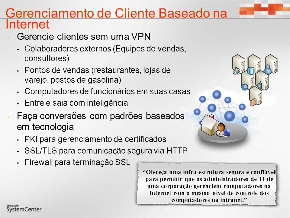 Gerenciamento de Cliente Baseado na Internet Gerencie clientes sem uma VPN Colaboradores externos (Equipes de vendas, consultores) Pontos de vendas (restaurantes, lojas de varejo, postos de gasolina) Computadores de funcionários em suas casas Entre e saia com inteligência Faça conversões com padrões baseados em tecnologia PKI para gerenciamento de certificados SSL/TLS para comunicação segura via HTTP Firewall para terminação SSL Ofereça uma infra-estrutura segura e confiável para permitir que os administradores de TI de uma corporação gerenciem computadores na Internet com o mesmo nível de controle dos computadores na intranet.