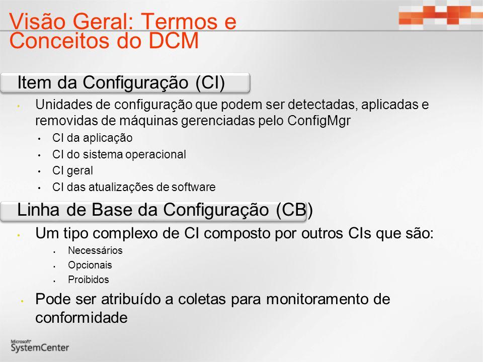 Visão Geral: Termos e Conceitos do DCM Item da Configuração (CI) Unidades de configuração que podem ser detectadas, aplicadas e removidas de máquinas gerenciadas pelo ConfigMgr CI da aplicação CI do sistema operacional CI geral CI das atualizações de software Linha de Base da Configuração (CB) Um tipo complexo de CI composto por outros CIs que são: Necessários Opcionais Proibidos Pode ser atribuído a coletas para monitoramento de conformidade