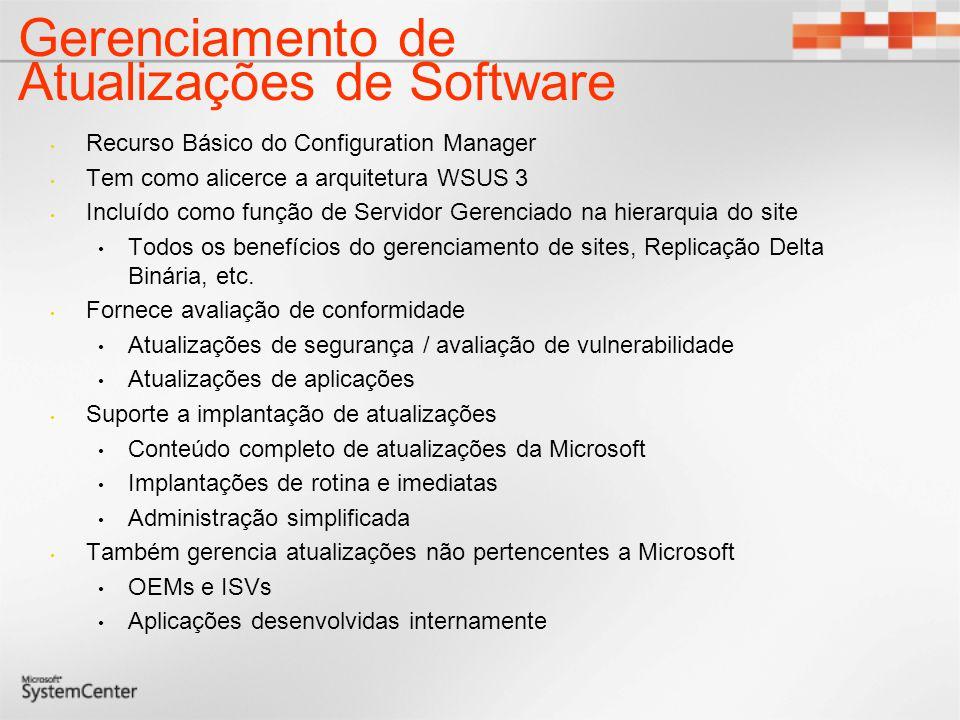Gerenciamento de Atualizações de Software Recurso Básico do Configuration Manager Tem como alicerce a arquitetura WSUS 3 Incluído como função de Servidor Gerenciado na hierarquia do site Todos os benefícios do gerenciamento de sites, Replicação Delta Binária, etc.