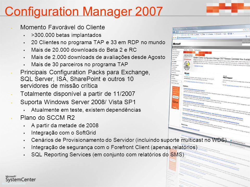 Microsoft Confidential Configuration Manager 2007 Momento Favorável do Cliente >300.000 betas implantados 20 Clientes no programa TAP e 33 em RDP no mundo Mais de 20.000 downloads do Beta 2 e RC Mais de 2.000 downloads de avaliações desde Agosto Mais de 30 parceiros no programa TAP Principais Configuration Packs para Exchange, SQL Server, ISA, SharePoint e outros 10 servidores de missão crítica Totalmente disponível a partir de 11/2007 Suporta Windows Server 2008/ Vista SP1 Atualmente em teste, existem dependências Plano do SCCM R2 A partir da metade de 2008 Integração com o SoftGrid Cenários de Provisionamento do Servidor (incluindo suporte multicast no WDS) Integração de segurança com o Forefront Client (apenas relatórios) SQL Reporting Services (em conjunto com relatórios do SMS)