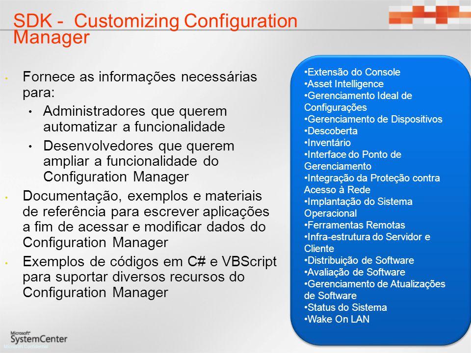 Microsoft Confidential SDK - Customizing Configuration Manager Fornece as informações necessárias para: Administradores que querem automatizar a funcionalidade Desenvolvedores que querem ampliar a funcionalidade do Configuration Manager Documentação, exemplos e materiais de referência para escrever aplicações a fim de acessar e modificar dados do Configuration Manager Exemplos de códigos em C# e VBScript para suportar diversos recursos do Configuration Manager Extensão do Console Asset Intelligence Gerenciamento Ideal de Configurações Gerenciamento de Dispositivos Descoberta Inventário Interface do Ponto de Gerenciamento Integração da Proteção contra Acesso à Rede Implantação do Sistema Operacional Ferramentas Remotas Infra-estrutura do Servidor e Cliente Distribuição de Software Avaliação de Software Gerenciamento de Atualizações de Software Status do Sistema Wake On LAN Extensão do Console Asset Intelligence Gerenciamento Ideal de Configurações Gerenciamento de Dispositivos Descoberta Inventário Interface do Ponto de Gerenciamento Integração da Proteção contra Acesso à Rede Implantação do Sistema Operacional Ferramentas Remotas Infra-estrutura do Servidor e Cliente Distribuição de Software Avaliação de Software Gerenciamento de Atualizações de Software Status do Sistema Wake On LAN