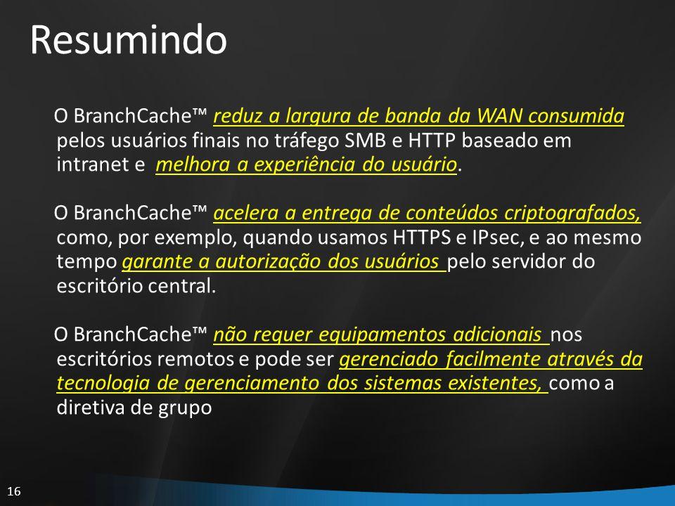 16 Resumindo O BranchCache reduz a largura de banda da WAN consumida pelos usuários finais no tráfego SMB e HTTP baseado em intranet e melhora a exper