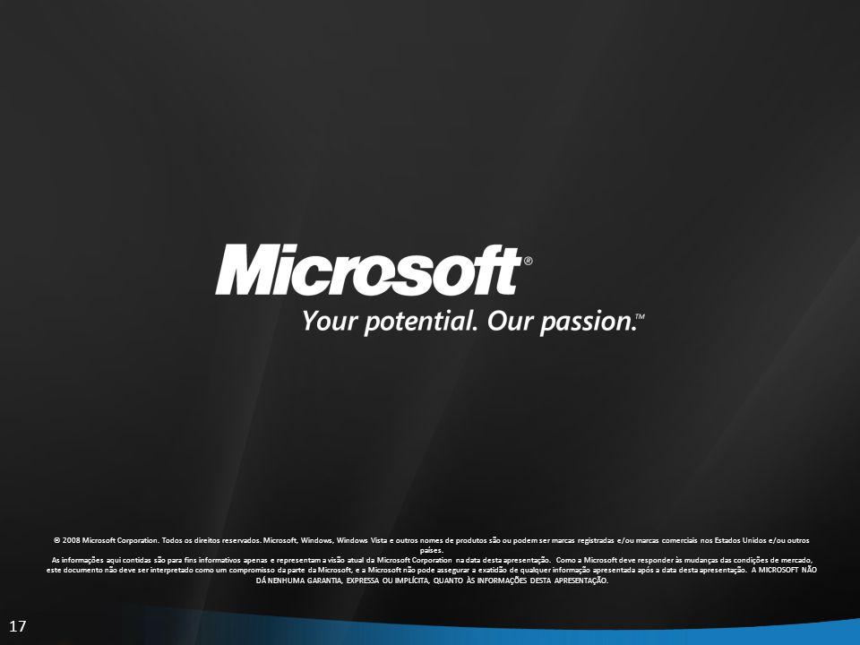 17 © 2008 Microsoft Corporation. Todos os direitos reservados. Microsoft, Windows, Windows Vista e outros nomes de produtos são ou podem ser marcas re