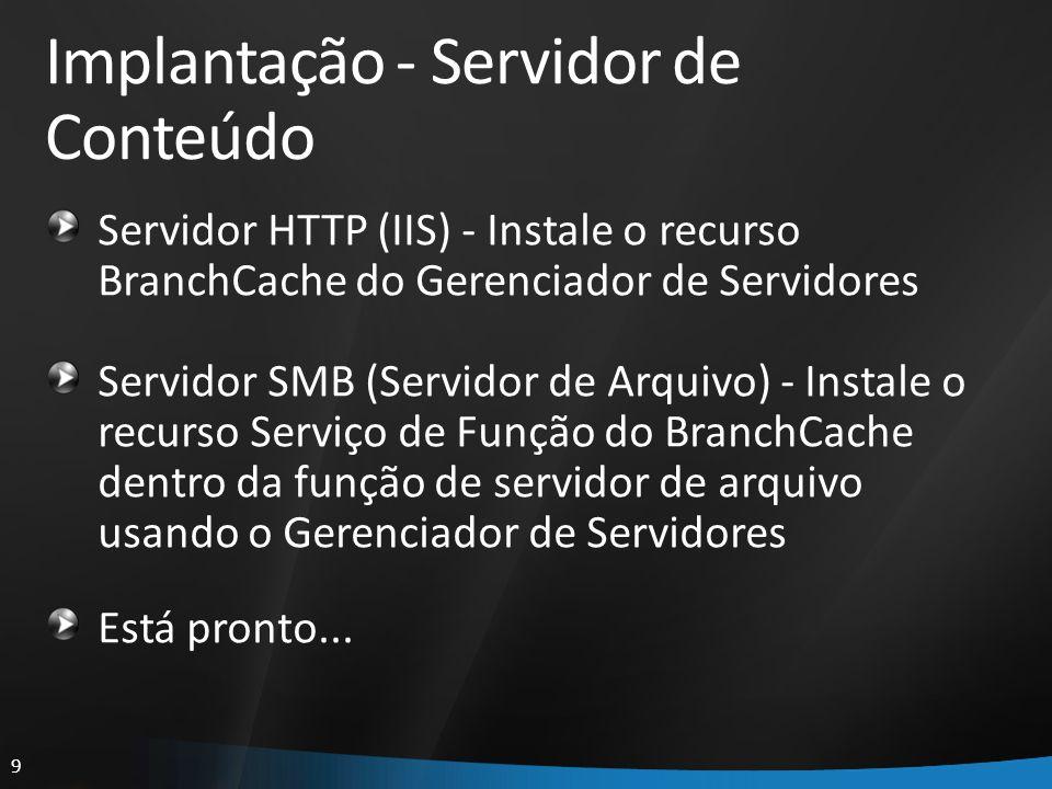 9 Implantação - Servidor de Conteúdo Servidor HTTP (IIS) - Instale o recurso BranchCache do Gerenciador de Servidores Servidor SMB (Servidor de Arquiv