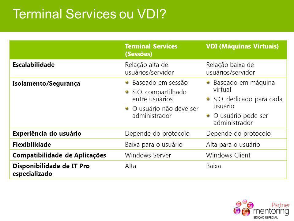 Terminal Services ou VDI? Terminal Services (Sessões) VDI (Máquinas Virtuais) EscalabilidadeRelação alta de usuários/servidor Relação baixa de usuário