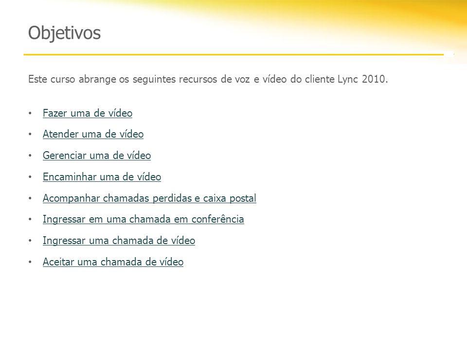 Objetivos Este curso abrange os seguintes recursos de voz e vídeo do cliente Lync 2010. Fazer uma de vídeo Atender uma de vídeo Gerenciar uma de vídeo