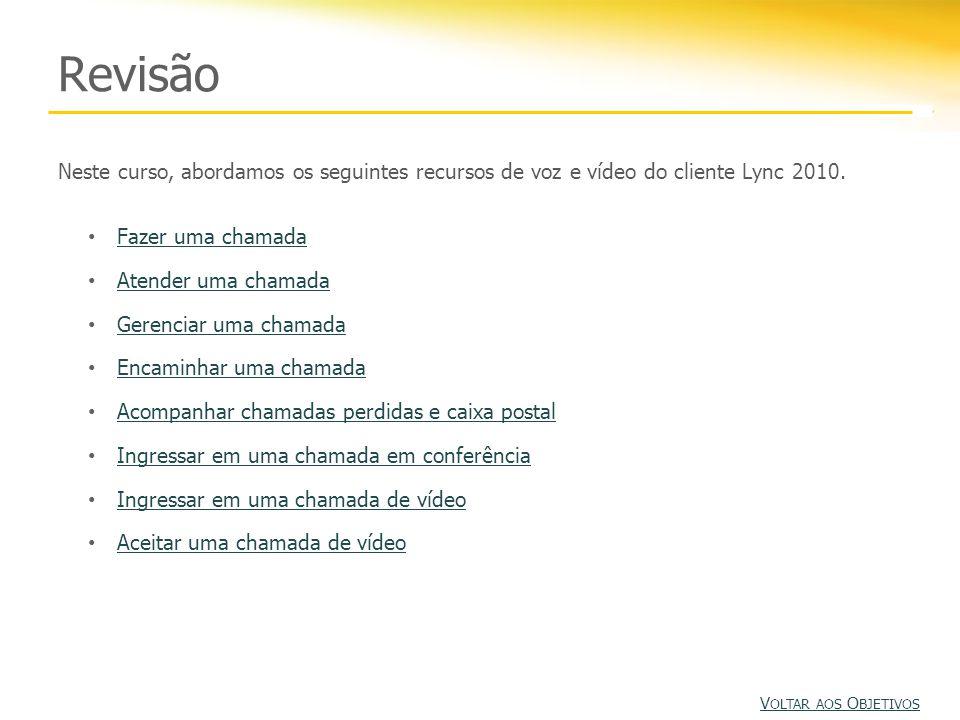Revisão Neste curso, abordamos os seguintes recursos de voz e vídeo do cliente Lync 2010. Fazer uma chamada Atender uma chamada Gerenciar uma chamada