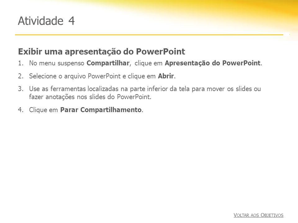 Exibir uma apresentação do PowerPoint Atividade 4 1.No menu suspenso Compartilhar, clique em Apresentação do PowerPoint. 2.Selecione o arquivo PowerPo