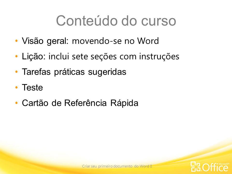 Conteúdo do curso Visão geral: movendo-se no Word Lição: inclui sete seções com instruções Tarefas práticas sugeridas Teste Cartão de Referência Rápid