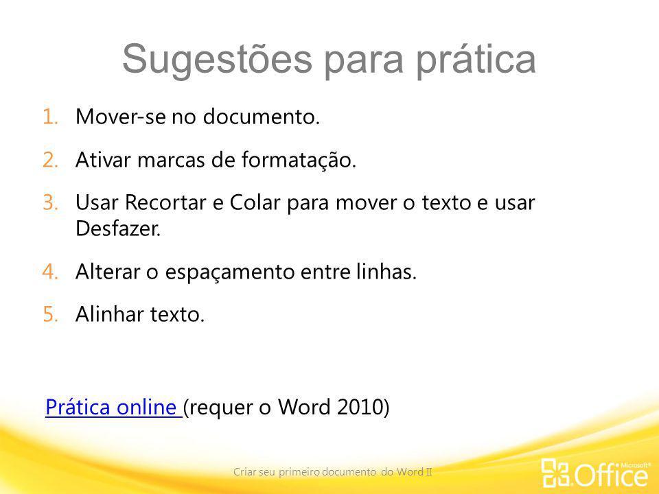 Sugestões para prática 1.Mover-se no documento. 2.Ativar marcas de formatação. 3.Usar Recortar e Colar para mover o texto e usar Desfazer. 4.Alterar o