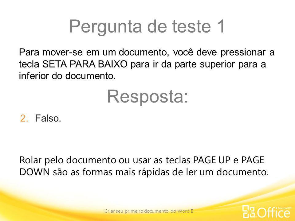 Pergunta de teste 1 Criar seu primeiro documento do Word II Rolar pelo documento ou usar as teclas PAGE UP e PAGE DOWN são as formas mais rápidas de l