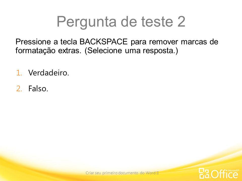 Pergunta de teste 2 Pressione a tecla BACKSPACE para remover marcas de formatação extras. (Selecione uma resposta.) Criar seu primeiro documento do Wo