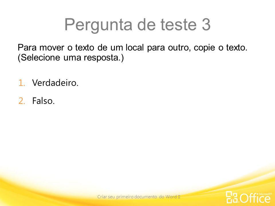 Pergunta de teste 3 Para mover o texto de um local para outro, copie o texto. (Selecione uma resposta.) Criar seu primeiro documento do Word II 1.Verd