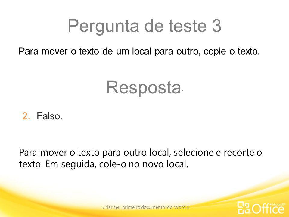 Pergunta de teste 3 Criar seu primeiro documento do Word II Para mover o texto para outro local, selecione e recorte o texto. Em seguida, cole-o no no