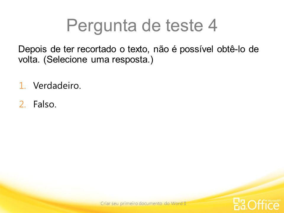Pergunta de teste 4 Depois de ter recortado o texto, não é possível obtê-lo de volta. (Selecione uma resposta.) Criar seu primeiro documento do Word I
