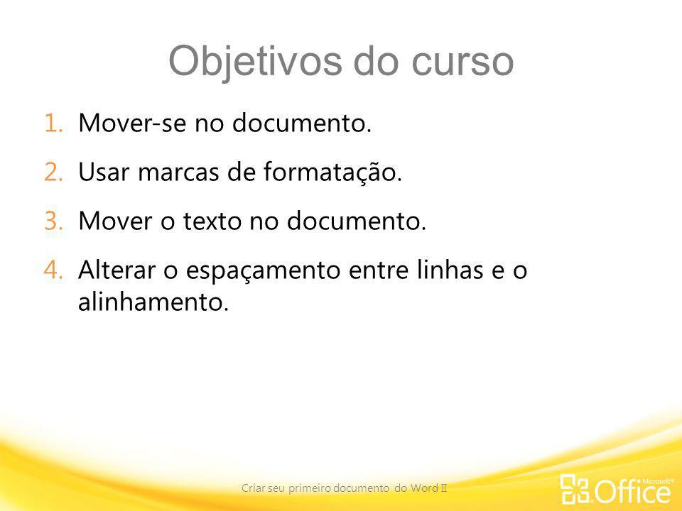 Objetivos do curso 1.Mover-se no documento. 2.Usar marcas de formatação. 3.Mover o texto no documento. 4.Alterar o espaçamento entre linhas e o alinha