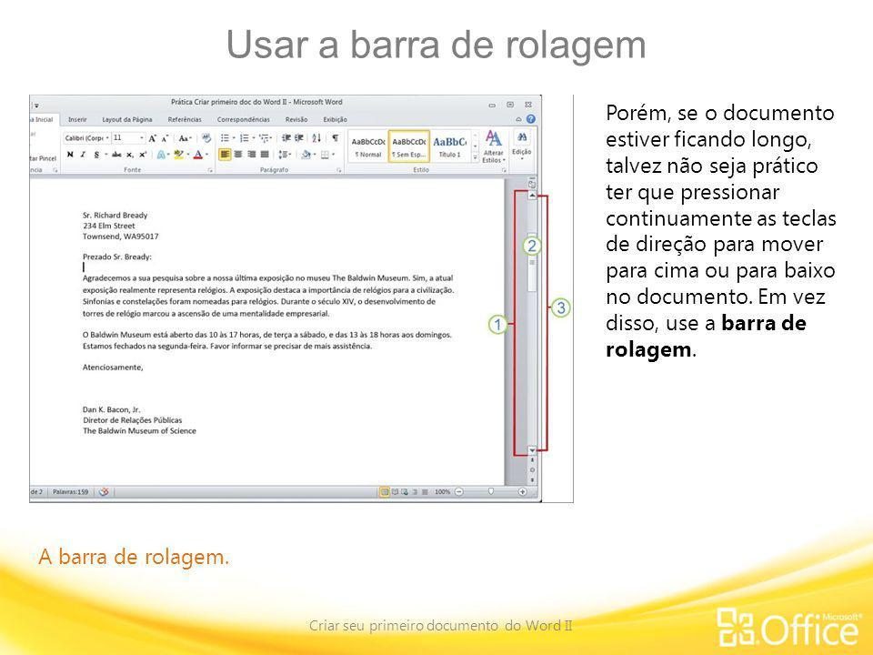 Usar a barra de rolagem Criar seu primeiro documento do Word II A barra de rolagem. Porém, se o documento estiver ficando longo, talvez não seja práti