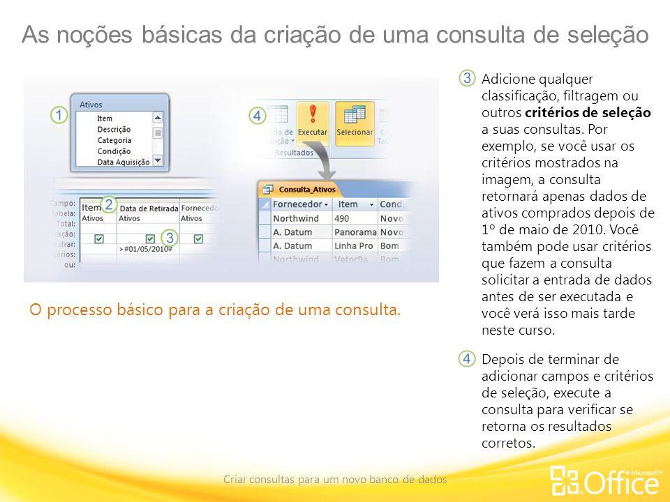 As noções básicas da criação de uma consulta de seleção Criar consultas para um novo banco de dados O processo básico para a criação de uma consulta.