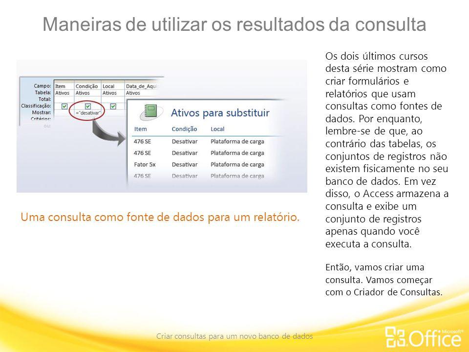 Maneiras de utilizar os resultados da consulta Criar consultas para um novo banco de dados Uma consulta como fonte de dados para um relatório.