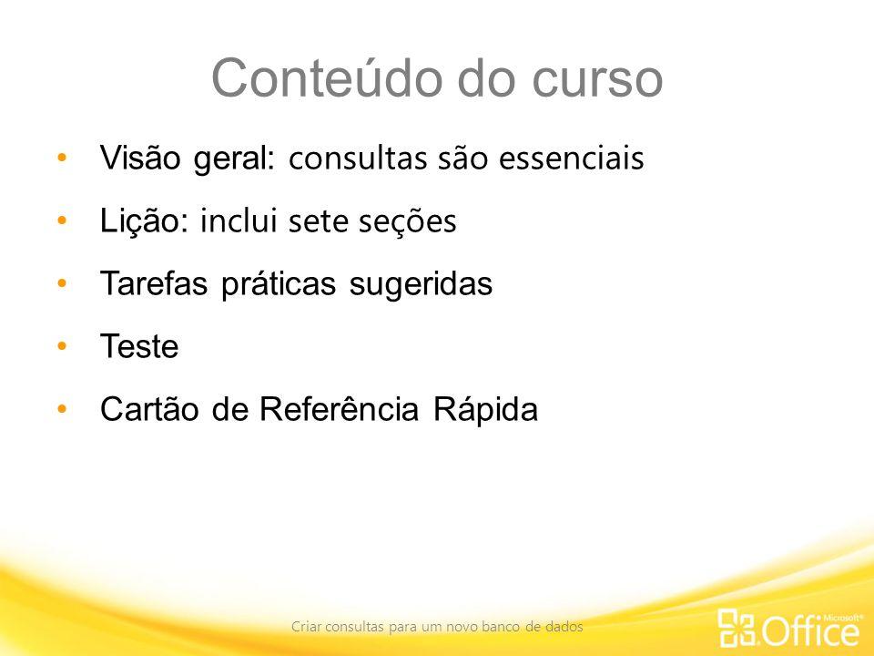 Conteúdo do curso Visão geral: consultas são essenciais Lição: inclui sete seções Tarefas práticas sugeridas Teste Cartão de Referência Rápida Criar consultas para um novo banco de dados
