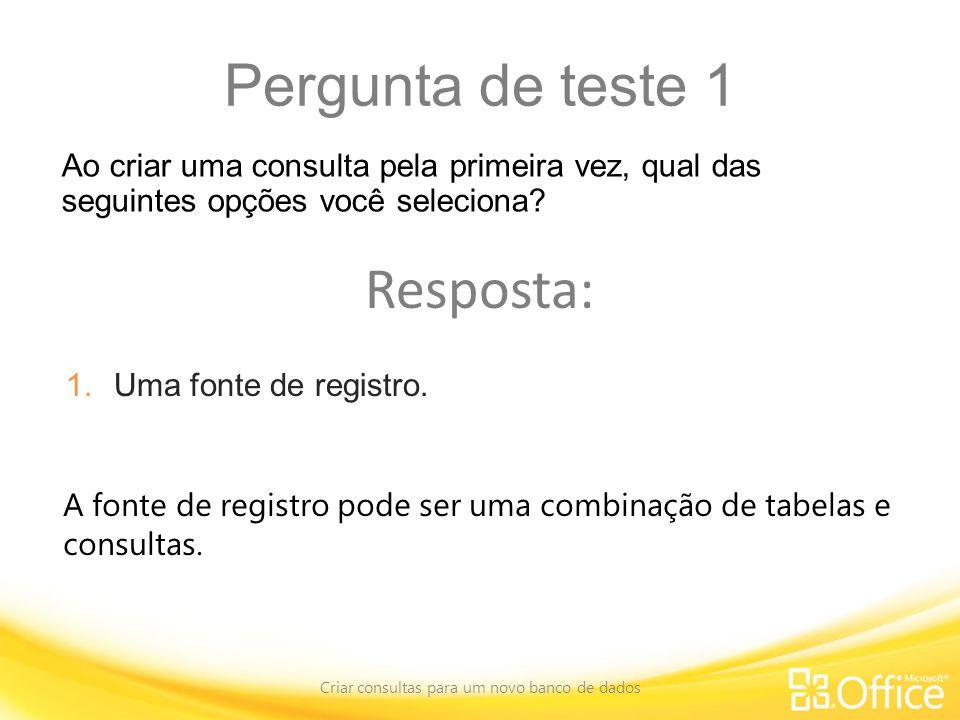 Pergunta de teste 1 Criar consultas para um novo banco de dados A fonte de registro pode ser uma combinação de tabelas e consultas.