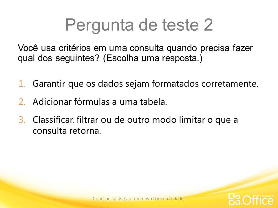 Pergunta de teste 2 Você usa critérios em uma consulta quando precisa fazer qual dos seguintes.