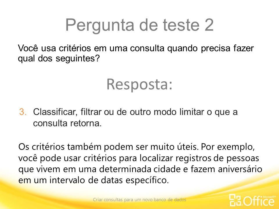Pergunta de teste 2 Criar consultas para um novo banco de dados Os critérios também podem ser muito úteis.