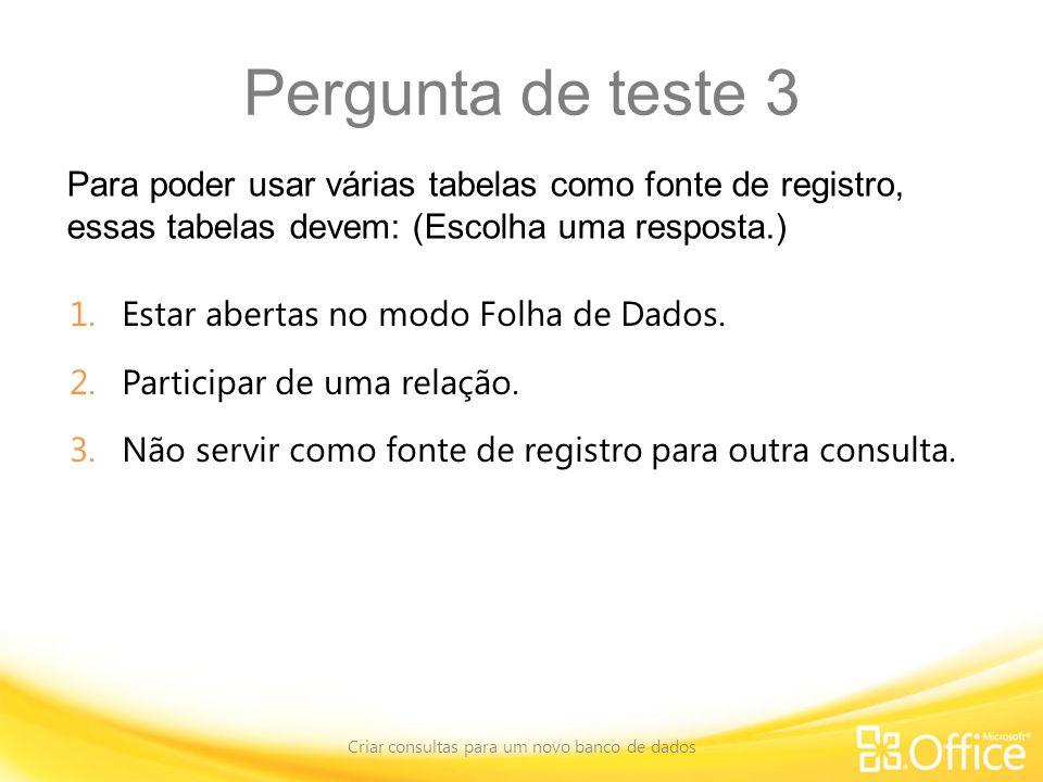Pergunta de teste 3 Para poder usar várias tabelas como fonte de registro, essas tabelas devem: (Escolha uma resposta.) Criar consultas para um novo banco de dados 1.Estar abertas no modo Folha de Dados.