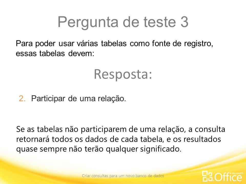 Pergunta de teste 3 Criar consultas para um novo banco de dados Se as tabelas não participarem de uma relação, a consulta retornará todos os dados de cada tabela, e os resultados quase sempre não terão qualquer significado.