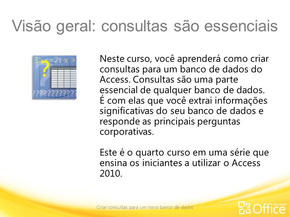 Visão geral: consultas são essenciais Criar consultas para um novo banco de dados Neste curso, você aprenderá como criar consultas para um banco de dados do Access.