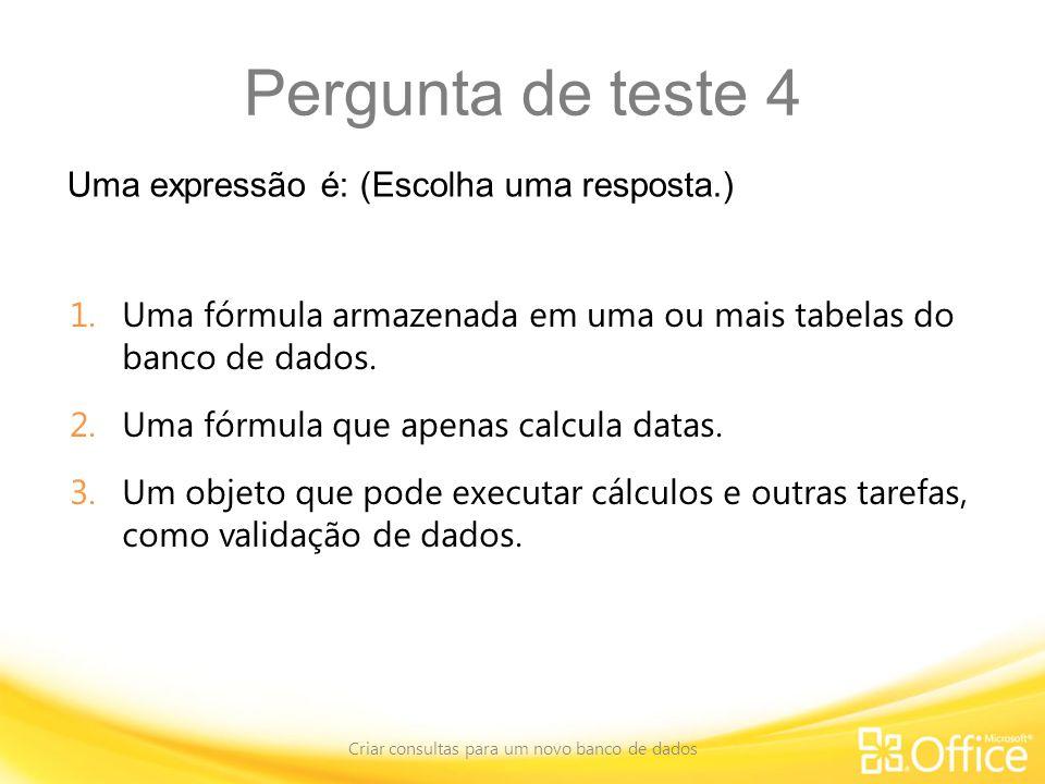 Pergunta de teste 4 Uma expressão é: (Escolha uma resposta.) Criar consultas para um novo banco de dados 1.Uma fórmula armazenada em uma ou mais tabelas do banco de dados.