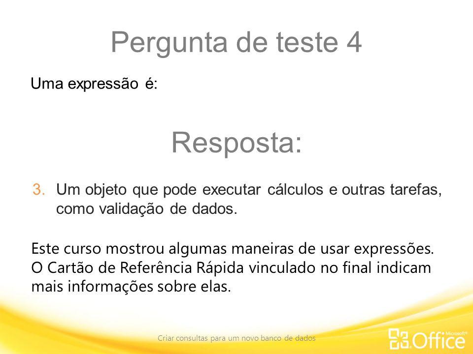 Pergunta de teste 4 Criar consultas para um novo banco de dados Este curso mostrou algumas maneiras de usar expressões.