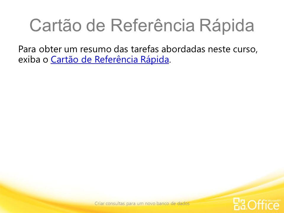 Cartão de Referência Rápida Para obter um resumo das tarefas abordadas neste curso, exiba o Cartão de Referência Rápida.Cartão de Referência Rápida Criar consultas para um novo banco de dados