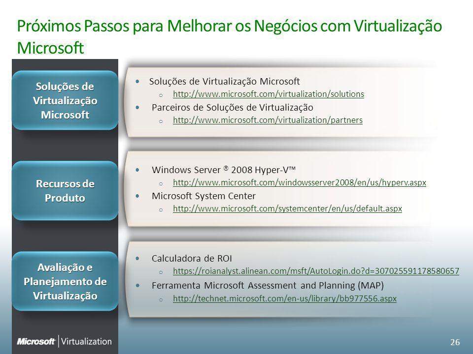 Próximos Passos para Melhorar os Negócios com Virtualização Microsoft Windows Server ® 2008 Hyper-V o http://www.microsoft.com/windowsserver2008/en/us