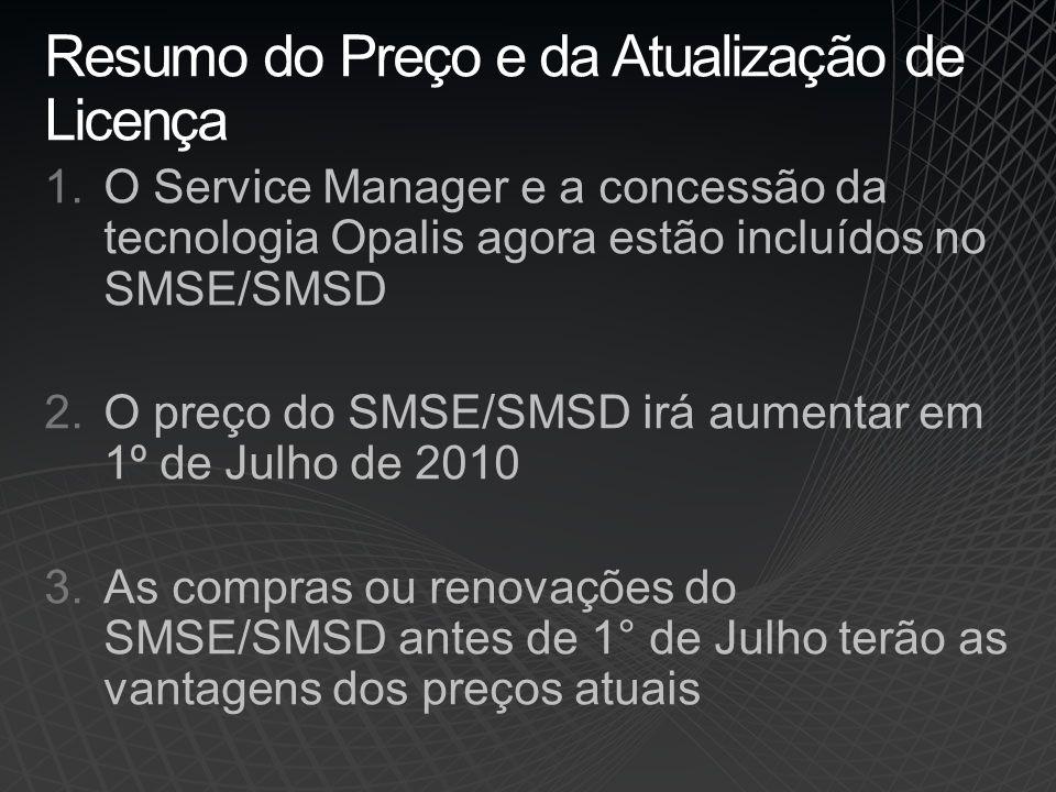 Resumo do Preço e da Atualização de Licença 1.O Service Manager e a concessão da tecnologia Opalis agora estão incluídos no SMSE/SMSD 2.O preço do SMSE/SMSD irá aumentar em 1º de Julho de 2010 3.As compras ou renovações do SMSE/SMSD antes de 1° de Julho terão as vantagens dos preços atuais