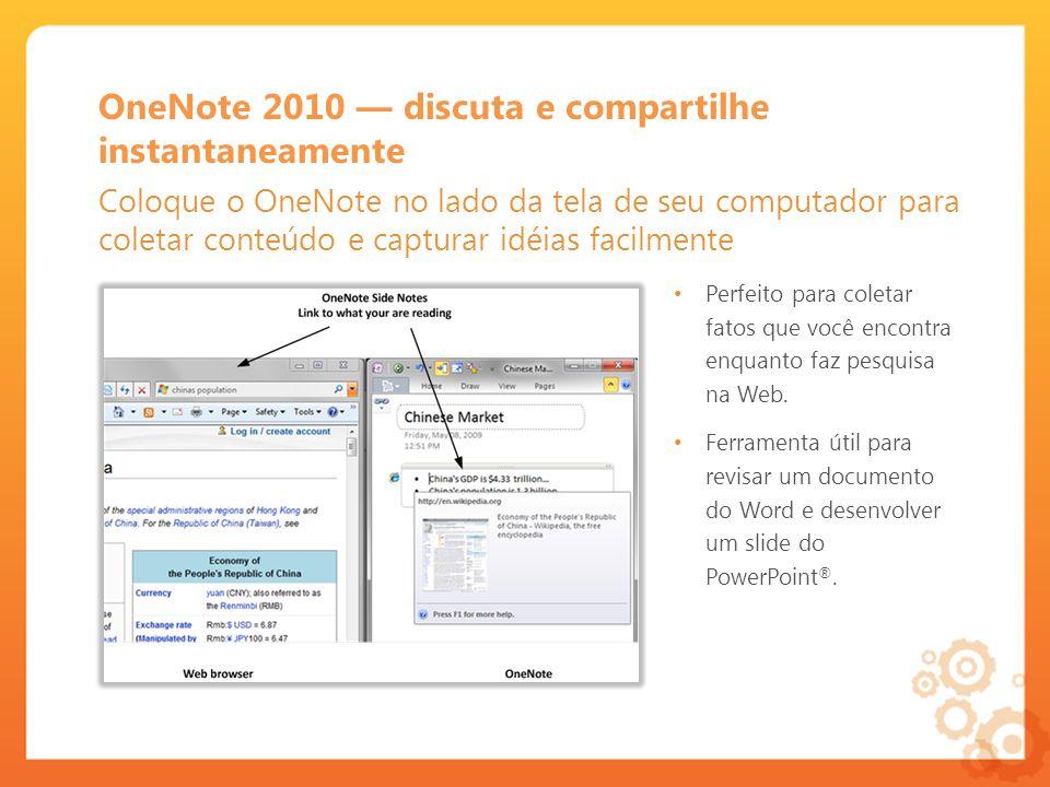 OneNote 2010 discuta e compartilhe instantaneamente Coloque o OneNote no lado da tela de seu computador para coletar conteúdo e capturar idéias facilmente Perfeito para coletar fatos que você encontra enquanto faz pesquisa na Web.