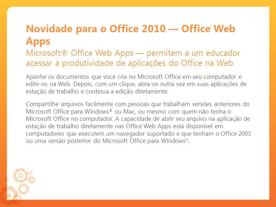 Novidade para o Office 2010 Office Web Apps Microsoft® Office Web Apps permitem a um educador acessar a produtividade de aplicações do Office na Web Apanhe os documentos que você cria no Microsoft Office em seu computador e edite-os na Web.