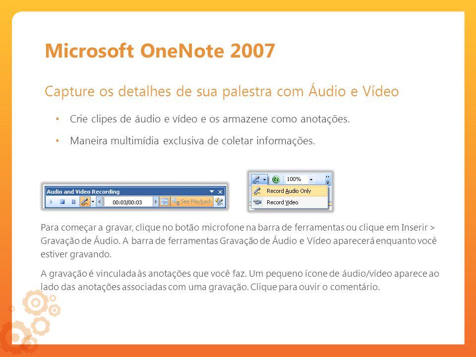Microsoft OneNote 2007 Capture os detalhes de sua palestra com Áudio e Vídeo Para começar a gravar, clique no botão microfone na barra de ferramentas ou clique em Inserir > Gravação de Áudio.