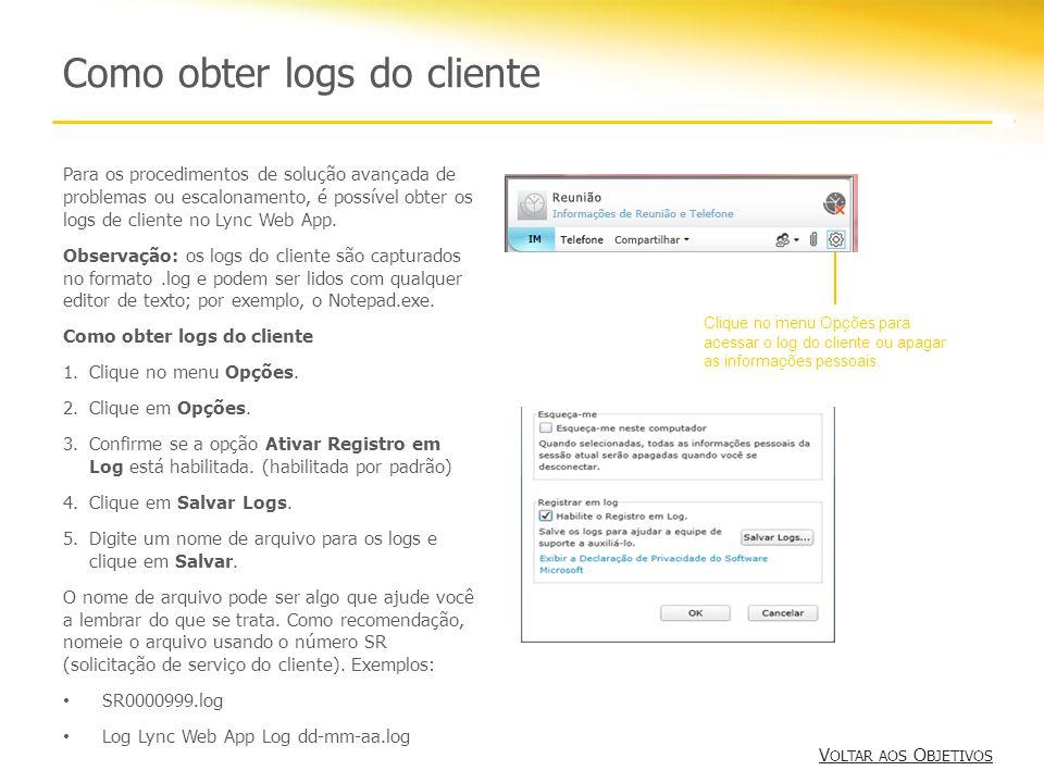 Como obter logs do cliente V OLTAR AOS O BJETIVOS V OLTAR AOS O BJETIVOS Para os procedimentos de solução avançada de problemas ou escalonamento, é possível obter os logs de cliente no Lync Web App.