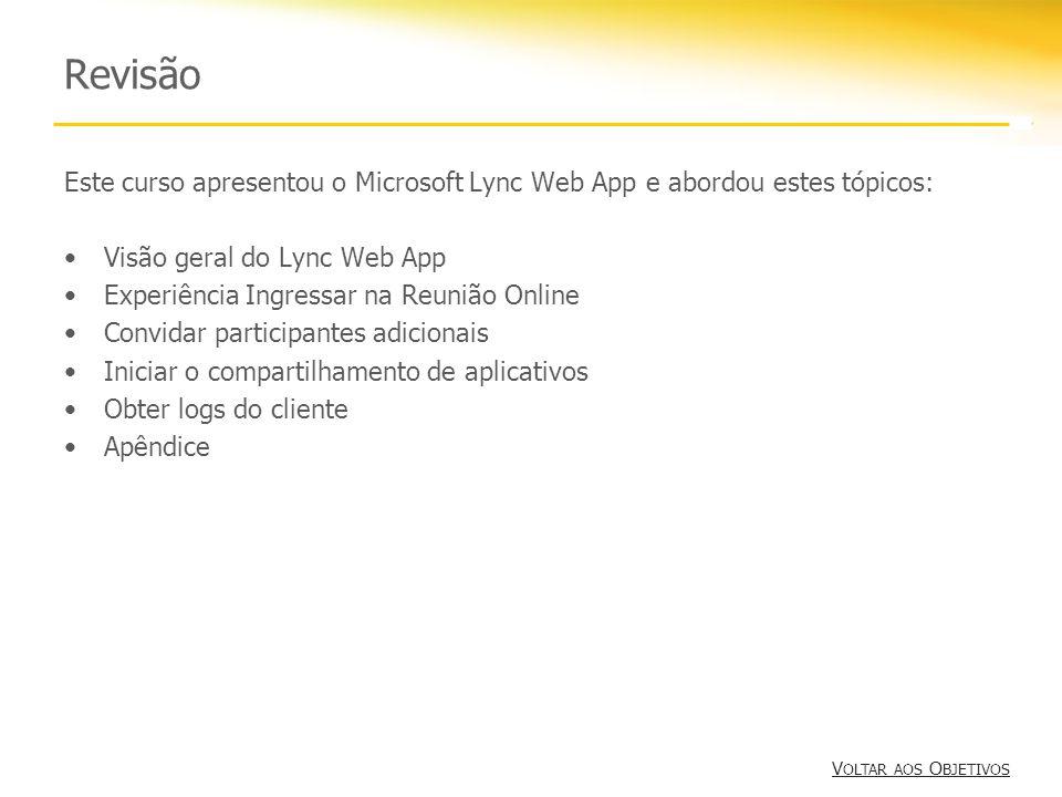 Revisão Este curso apresentou o Microsoft Lync Web App e abordou estes tópicos: Visão geral do Lync Web App Experiência Ingressar na Reunião Online Co