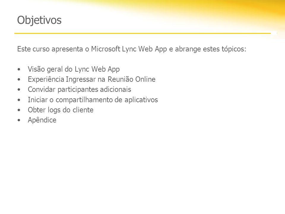 Objetivos Este curso apresenta o Microsoft Lync Web App e abrange estes tópicos: Visão geral do Lync Web App Experiência Ingressar na Reunião Online Convidar participantes adicionais Iniciar o compartilhamento de aplicativos Obter logs do cliente Apêndice