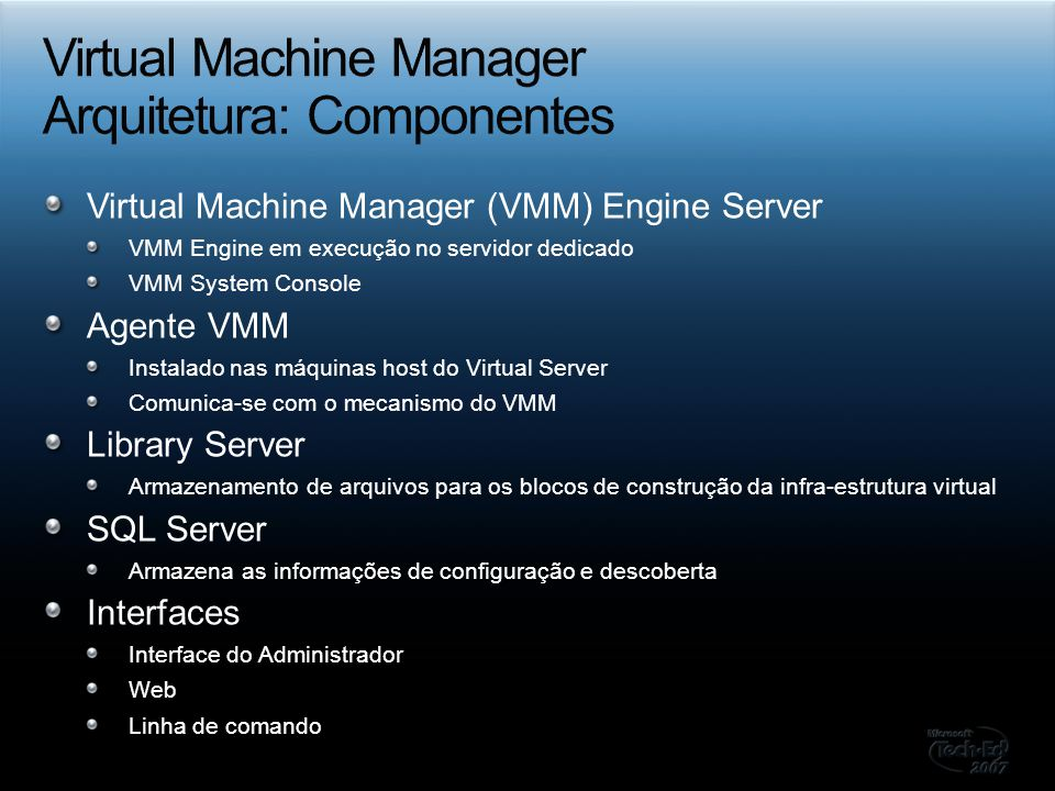 Virtual Machine Manager (VMM) Engine Server VMM Engine em execução no servidor dedicado VMM System Console Agente VMM Instalado nas máquinas host do Virtual Server Comunica-se com o mecanismo do VMM Library Server Armazenamento de arquivos para os blocos de construção da infra-estrutura virtual SQL Server Armazena as informações de configuração e descoberta Interfaces Interface do Administrador Web Linha de comando