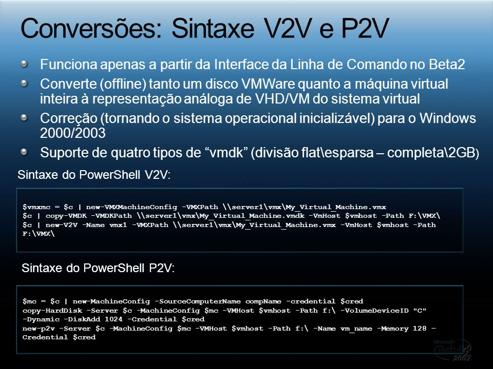 Funciona apenas a partir da Interface da Linha de Comando no Beta2 Converte (offline) tanto um disco VMWare quanto a máquina virtual inteira à representação análoga de VHD/VM do sistema virtual Correção (tornando o sistema operacional inicializável) para o Windows 2000/2003 Suporte de quatro tipos de vmdk (divisão flat\esparsa – completa\2GB ) $vmxmc = $c | new-VMXMachineConfig -VMXPath \server1\vmx\My_Virtual_Machine.vmx $c | copy-VMDK -VMDKPath \server1\vmx\My_Virtual_Machine.vmdk -VmHost $vmhost -Path F:\VMX\ $c | new-V2V -Name vmx1 -VMXPath \server1\vmx\My_Virtual_Machine.vmx -VmHost $vmhost -Path F:\VMX\ Sintaxe do PowerShell V2V: $mc = $c | new-MachineConfig -SourceComputerName compName -credential $cred copy-HardDisk -Server $c -MachineConfig $mc -VMHost $vmhost -Path f:\ -VolumeDeviceID C -Dynamic -DiskAdd 1024 -Credential $cred new-p2v -Server $c -MachineConfig $mc -VMHost $vmhost -Path f:\ -Name vm_name -Memory 128 – Credential $cred Sintaxe do PowerShell P2V: